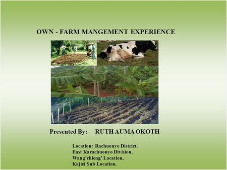 OWN - FARM MANGEMENT EXPERIENCE Presented By:RUTH AUMA OKOTH Location:Rachuonyo District, East Karachuonyo Division, Wangchieng Location, Kajiei Sub Location.