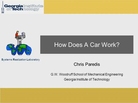 Systems Realization Laboratory How Does A Car Work? Chris Paredis G.W. Woodruff School of Mechanical Engineering Georgia Institute of Technology.