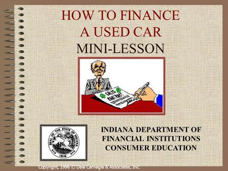 Copyright, 1996 © Dale Carnegie & Associates, Inc. HOW TO FINANCE A USED CAR MINI-LESSON INDIANA DEPARTMENT OF FINANCIAL INSTITUTIONS CONSUMER EDUCATION.