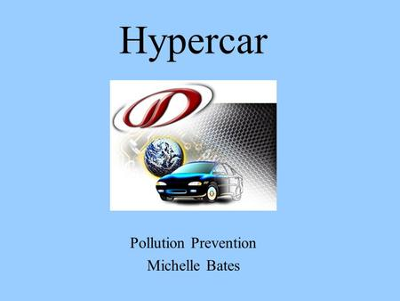 Hypercar Pollution Prevention Michelle Bates. What is a Hypercar? Ultralight, Low-Drag, Hybrid-Electric Vehicle (HEV) 2 Sources of energy: –Fuel cells,