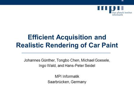 Efficient Acquisition and Realistic Rendering of Car Paint Johannes Günther, Tongbo Chen, Michael Goesele, Ingo Wald, and Hans-Peter Seidel MPI Informatik.