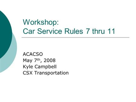 Workshop: Car Service Rules 7 thru 11 ACACSO May 7 th, 2008 Kyle Campbell CSX Transportation.