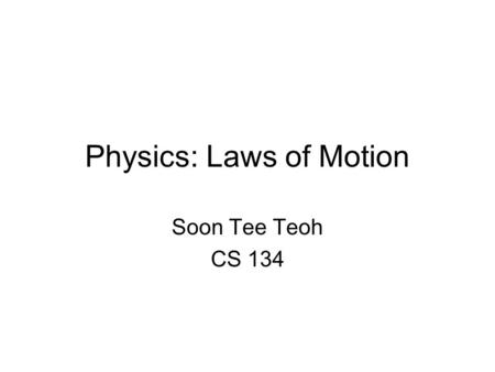 Physics: Laws of Motion Soon Tee Teoh CS 134. Newtons Laws of Motion First Law: When there is no net force on an object, its velocity would remain the.