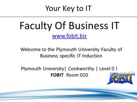 Your Key to IT Faculty Of Business IT www.fobit.biz www.fobit.biz Plymouth University| Cookworthy | Level 0 | FOBIT Room 020 Welcome to the Plymouth University.