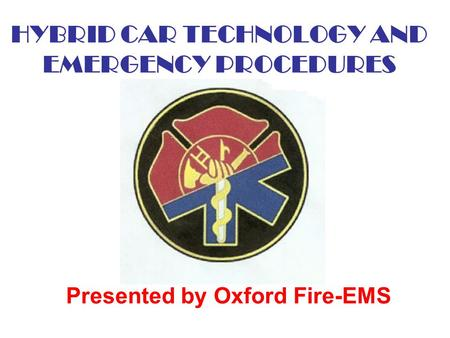 HYBRID CAR TECHNOLOGY AND EMERGENCY PROCEDURES Presented by Oxford Fire-EMS.