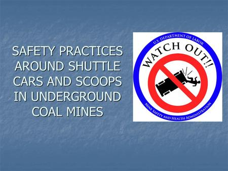 This initiative has been developed to make miners aware of the hazards associated with operating and working around shuttle cars and scoops. Please remember,