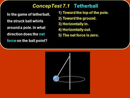 ConcepTest 7.1Tetherball ConcepTest 7.1 Tetherball Toward the top of the pole. 1) Toward the top of the pole. Toward the ground. 2) Toward the ground.
