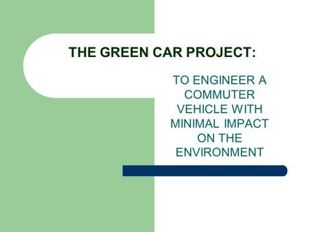 THE GREEN CAR PROJECT: TO ENGINEER A COMMUTER VEHICLE WITH MINIMAL IMPACT ON THE ENVIRONMENT.