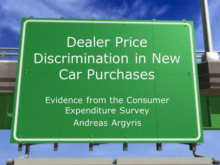 Dealer Price Discrimination in New Car Purchases Evidence from the Consumer Expenditure Survey Andreas Argyris.