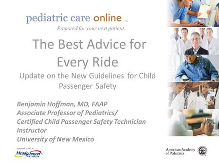 TM The Best Advice for Every Ride Update on the New Guidelines for Child Passenger Safety Benjamin Hoffman, MD, FAAP Associate Professor of Pediatrics/