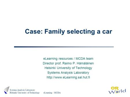 ELearning / MCDA Systems Analysis Laboratory Helsinki University of Technology Case: Family selecting a car eLearning resources / MCDA team Director prof.