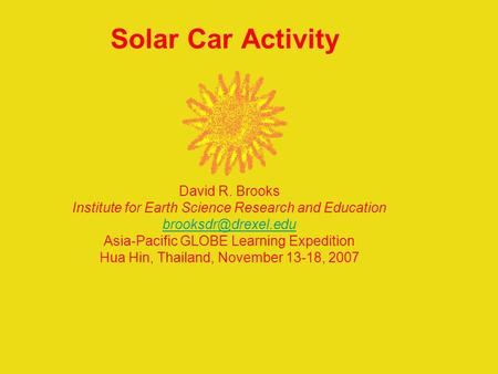 Solar Car Activity David R. Brooks Institute for Earth Science Research and Education Asia-Pacific GLOBE Learning Expedition Hua Hin,