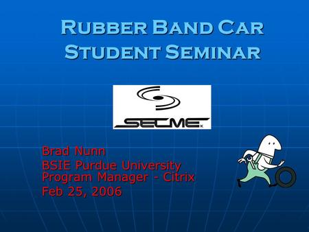 Rubber Band Car Student Seminar Brad Nunn BSIE Purdue University Program Manager - Citrix Feb 25, 2006.