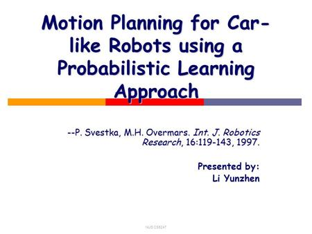 NUS CS5247 Motion Planning for Car- like Robots using a Probabilistic Learning Approach --P. Svestka, M.H. Overmars. Int. J. Robotics Research, 16:119-143,
