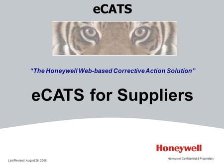 ECATS The Honeywell Web-based Corrective Action Solution eCATS for Suppliers Last Revised: August 26, 2008 Honeywell Confidential & Proprietary.