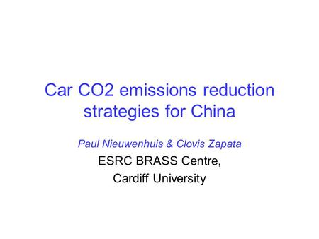 Car CO2 emissions reduction strategies for China Paul Nieuwenhuis & Clovis Zapata ESRC BRASS Centre, Cardiff University.