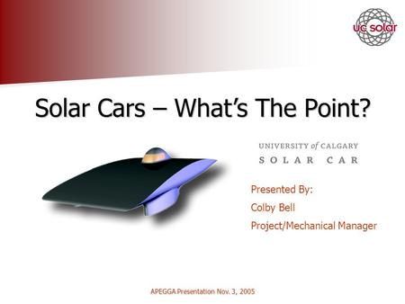 APEGGA Presentation Nov. 3, 2005 Solar Cars – Whats The Point? Presented By: Colby Bell Project/Mechanical Manager.