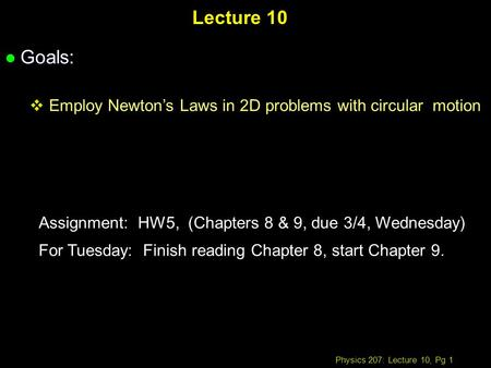 Physics 207: Lecture 10, Pg 1 Lecture 10 l Goals: Employ Newtons Laws in 2D problems with circular motion Assignment: HW5, (Chapters 8 & 9, due 3/4, Wednesday)
