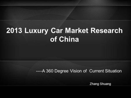 2013 Luxury Car Market Research of China ----A 360 Degree Vision of Current Situation Zhang Shuang.
