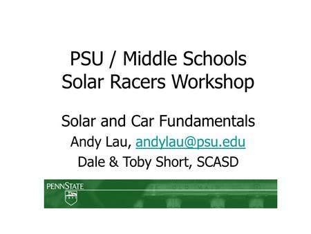 PSU / Middle Schools Solar Racers Workshop Solar and Car Fundamentals Andy Lau, Dale & Toby Short, SCASD.