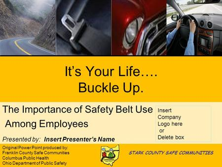 Its Your Life…. Buckle Up. The Importance of Safety Belt Use Among Employees Presented by: Insert Presenters Name Insert Company Logo here or Delete box.