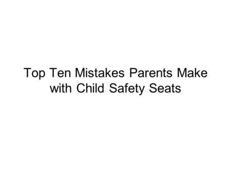 Top Ten Mistakes Parents Make with Child Safety Seats.