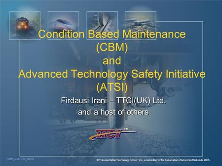 <CBM_Overview_Nov05 © Transportation Technology Center, Inc., a subsidiary of the Association of American Railroads, 2005 TM Firdausi Irani – TTCI(UK)