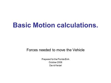 Basic Motion calculations. Forces needed to move the Vehicle Prepared for the Florida EAA October 2008 David Kerzel.