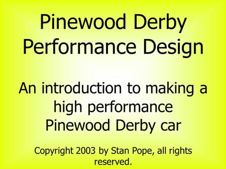Pinewood Derby Performance Design An introduction to making a high performance Pinewood Derby car Copyright 2003 by Stan Pope, all rights reserved.