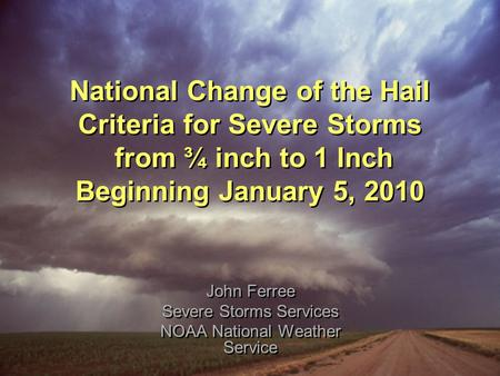 National Change of the Hail Criteria for Severe Storms from ¾ inch to 1 Inch Beginning January 5, 2010 John Ferree Severe Storms Services NOAA National.