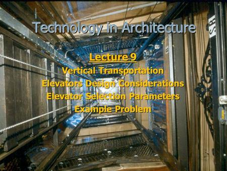 Technology in Architecture Lecture 9 Vertical Transportation Elevators Design Considerations Elevator Selection Parameters Example Problem Lecture 9 Vertical.
