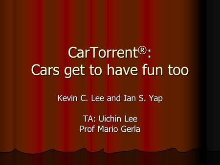 CarTorrent ® : Cars get to have fun too Kevin C. Lee and Ian S. Yap TA: Uichin Lee Prof Mario Gerla.