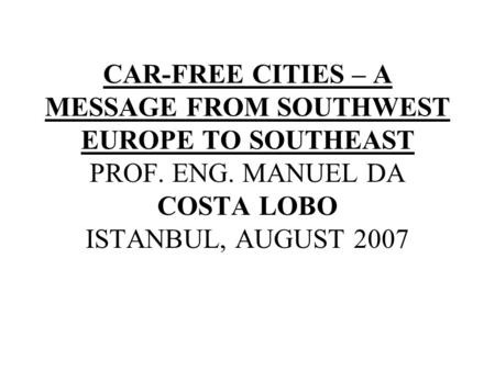 CAR-FREE CITIES – A MESSAGE FROM SOUTHWEST EUROPE TO SOUTHEAST PROF. ENG. MANUEL DA COSTA LOBO ISTANBUL, AUGUST 2007.