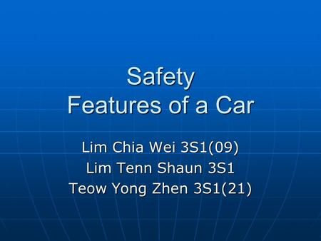 Safety Features of a Car Lim Chia Wei 3S1(09) Lim Tenn Shaun 3S1 Teow Yong Zhen 3S1(21)