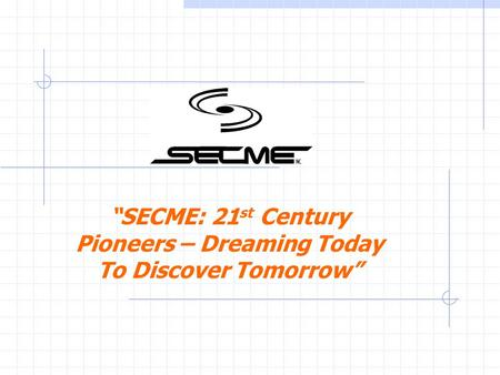 SECME: 21 st Century Pioneers – Dreaming Today To Discover Tomorrow.