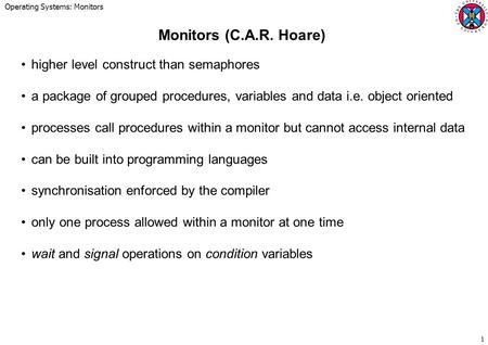 Operating Systems: Monitors 1 Monitors (C.A.R. Hoare) higher level construct than semaphores a package of grouped procedures, variables and data i.e. object.