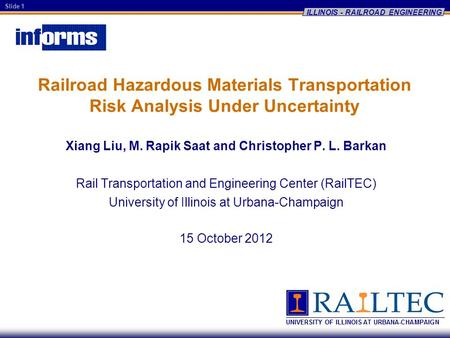 Slide 1 ILLINOIS - RAILROAD ENGINEERING Railroad Hazardous Materials Transportation Risk Analysis Under Uncertainty Xiang Liu, M. Rapik Saat and Christopher.