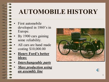 1 AUTOMOBILE HISTORY First automobile developed in 1860s in Europe. By 1900 cars gaining some reliability. All cars are hand made costing $10,000.00 Henry.