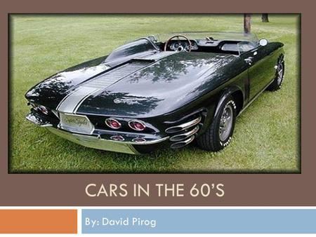 Cars in the 60's By: David Pirog.
