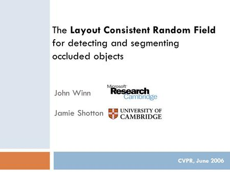 The Layout Consistent Random Field for detecting and segmenting occluded objects CVPR, June 2006 John Winn Jamie Shotton.