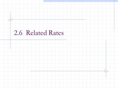 2.6 Related Rates. After this lesson, you should be able to: Find a related rate. To determine how variables change with respect to time. Use related.