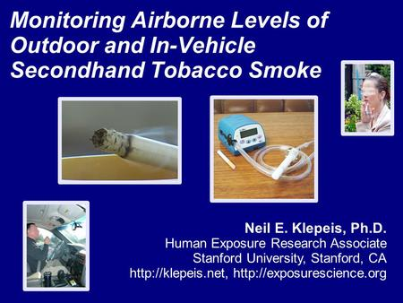 Monitoring Airborne Levels of Outdoor and In-Vehicle Secondhand Tobacco Smoke Neil E. Klepeis, Ph.D. Human Exposure Research Associate Stanford University,