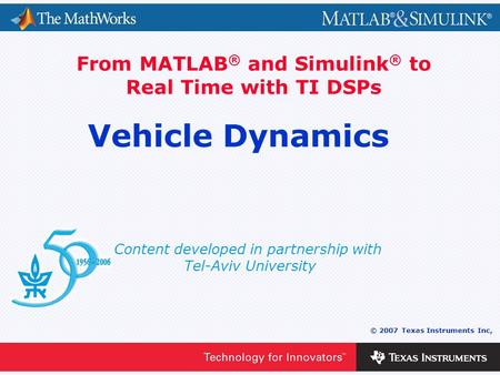 0 - 1 © 2007 Texas Instruments Inc, Content developed in partnership with Tel-Aviv University From MATLAB ® and Simulink ® to Real Time with TI DSPs Vehicle.