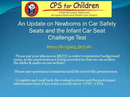 An Update on Newborns in Car Safety Seats and the Infant Car Seat Challenge Test Housekeeping Details Please put your phones on MUTE in order to minimize.