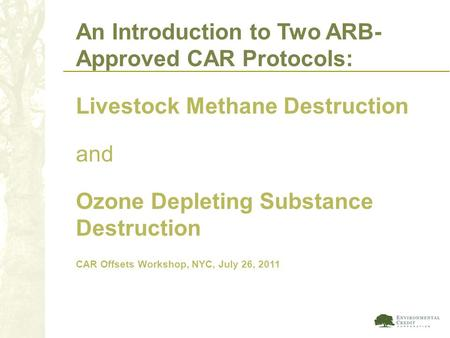 An Introduction to Two ARB- Approved CAR Protocols: Livestock Methane Destruction and Ozone Depleting Substance Destruction CAR Offsets Workshop, NYC,