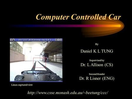 Computer Controlled Car By Daniel K L TUNG Supervised by Dr. L Allison (CS) Second Reader Dr. R Lisner (ENG)