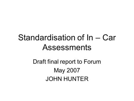 Standardisation of In – Car Assessments Draft final report to Forum May 2007 JOHN HUNTER.