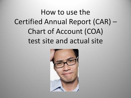 How to use the Certified Annual Report (CAR) – Chart of Account (COA) test site and actual site.