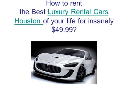How to rent the Best Luxury Rental Cars Houston of your life for insanely $49.99?Luxury Rental Cars Houston.
