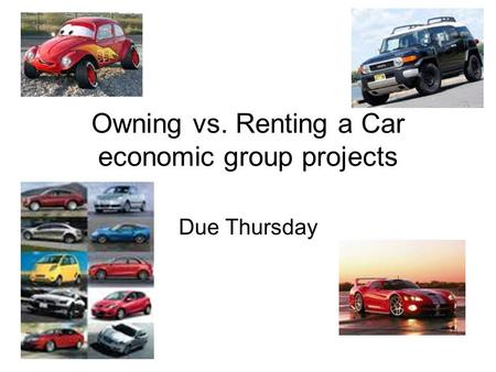 Owning vs. Renting a Car economic group projects Due Thursday.